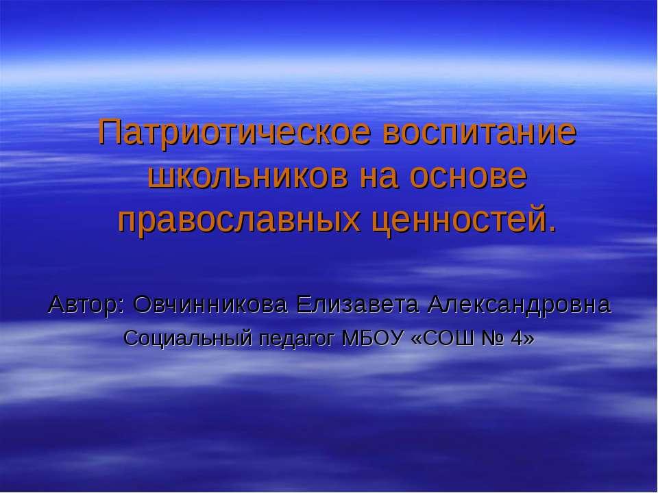 Патриотическое воспитание школьников на основе православных ценностей. Автор:...