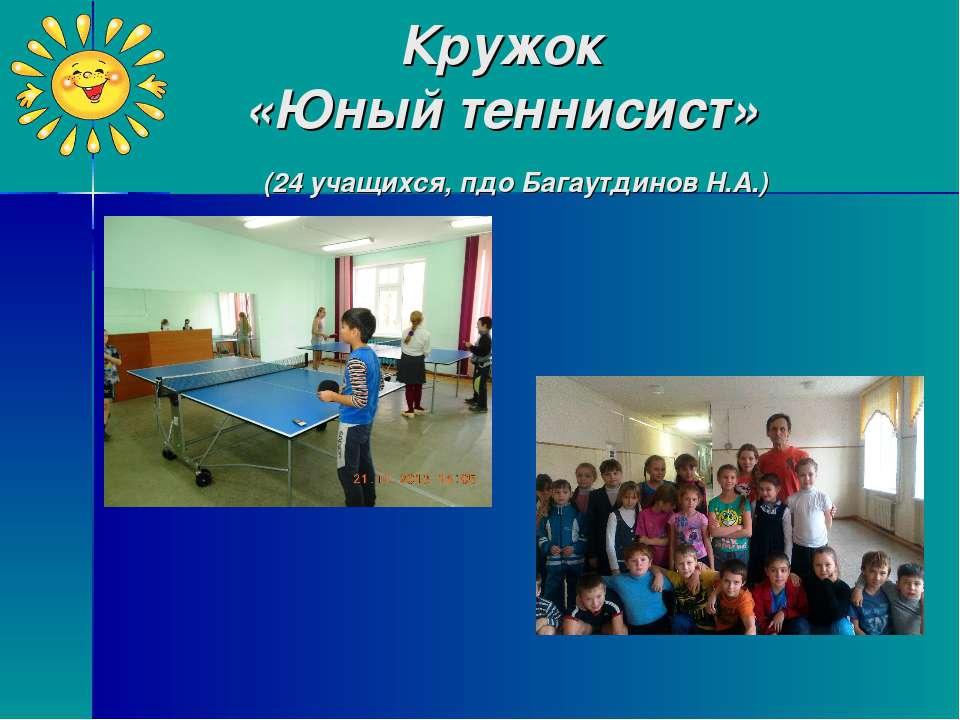 Кружок «Юный теннисист» (24 учащихся, пдо Багаутдинов Н.А.)