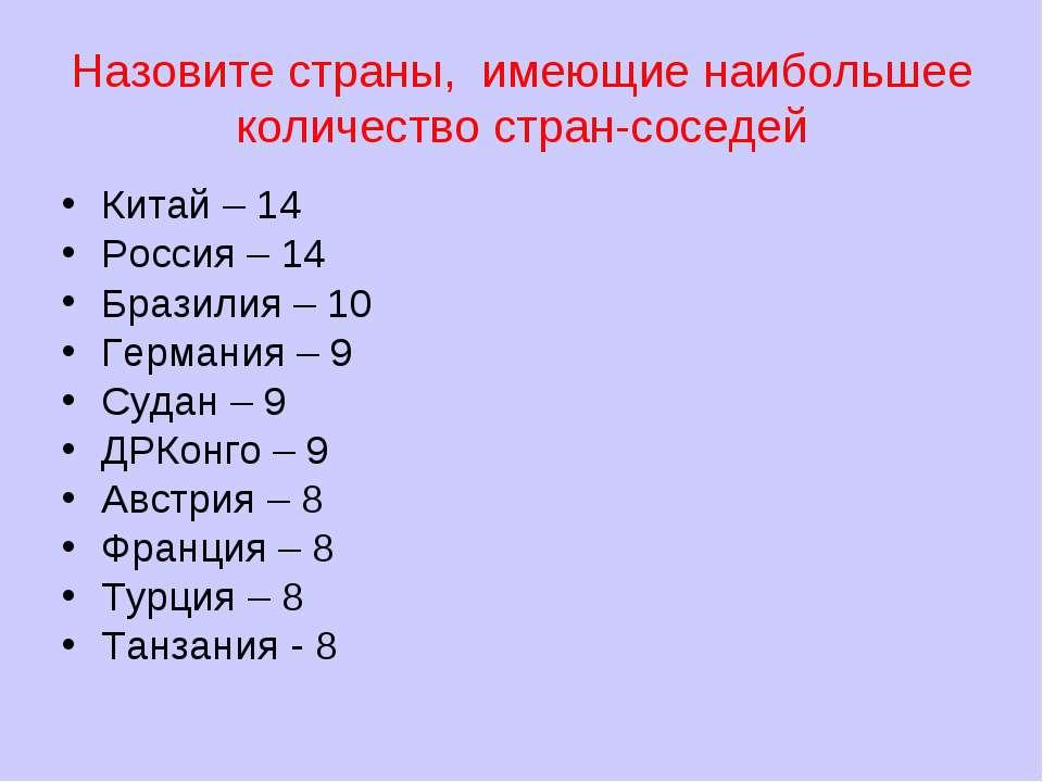 Назовите страны, имеющие наибольшее количество стран-соседей Китай – 14 Росси...