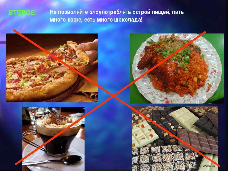 ВТОРОЕ: Не позволяйте злоупотреблять острой пищей, пить много кофе, есть мног...