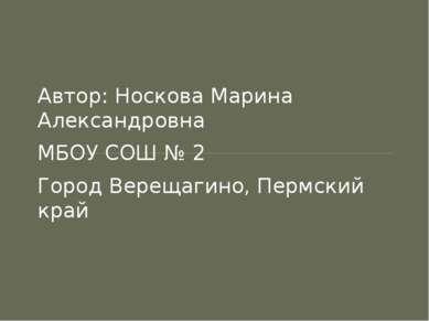 Автор: Носкова Марина Александровна МБОУ СОШ № 2 Город Верещагино, Пермский край