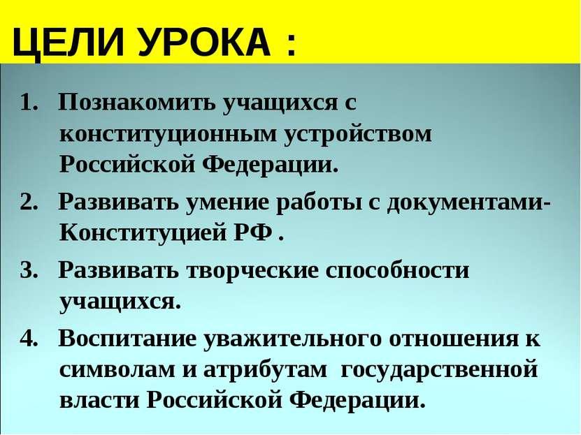 ЦЕЛИ УРОКА : 1. Познакомить учащихся с конституционным устройством Российской...