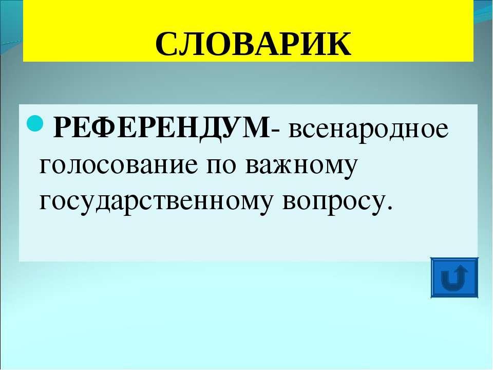 СЛОВАРИК РЕФЕРЕНДУМ- всенародное голосование по важному государственному вопр...