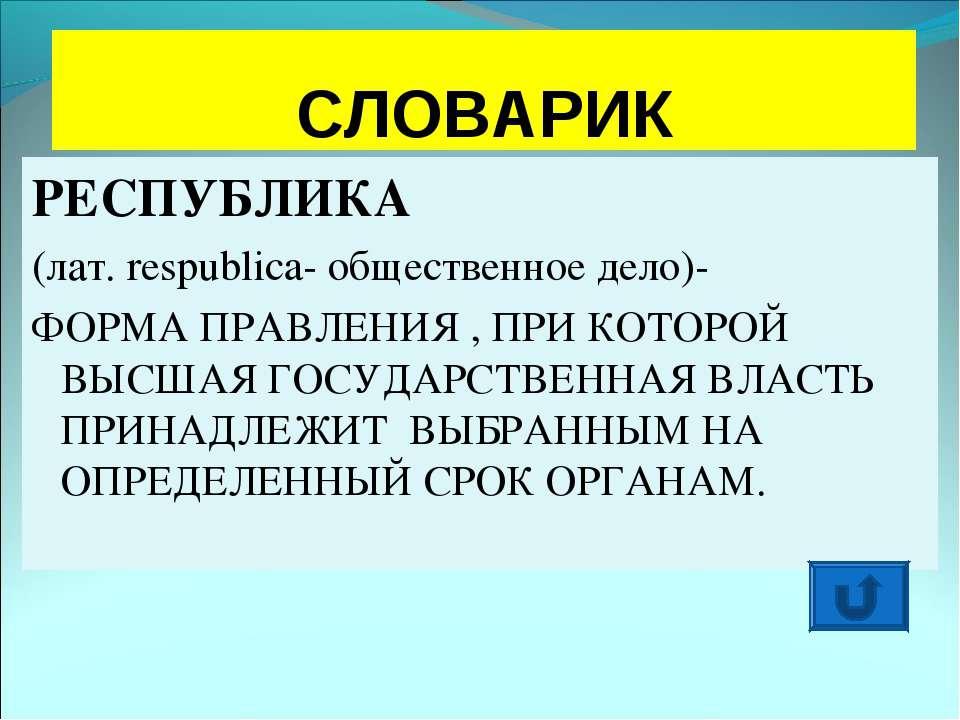СЛОВАРИК РЕСПУБЛИКА (лат. respublica- общественное дело)- ФОРМА ПРАВЛЕНИЯ , П...