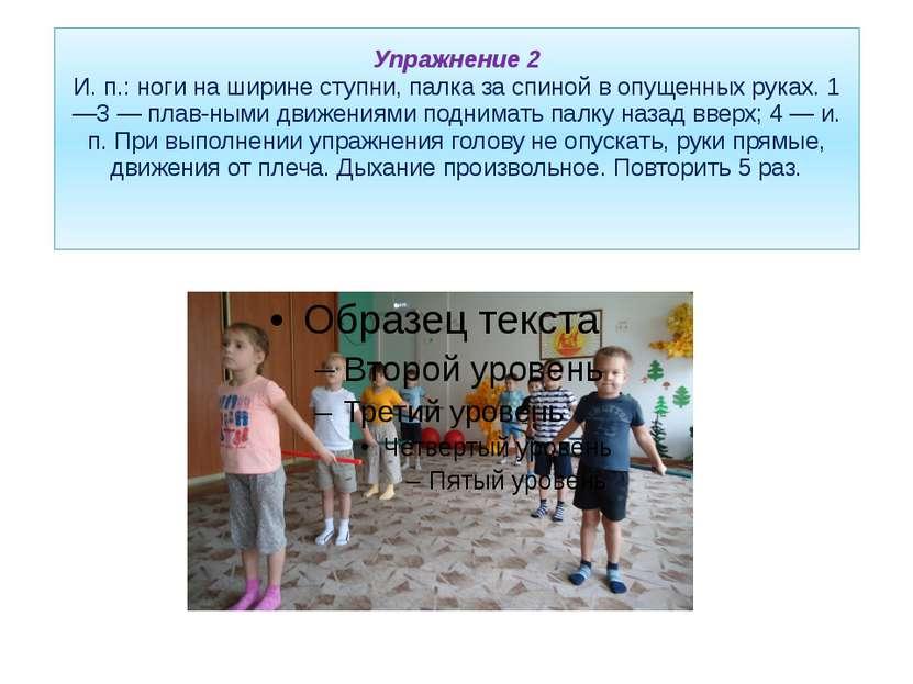 Упражнение 2 И. п.: ноги на ширине ступни, палка за спиной в опущенных руках....