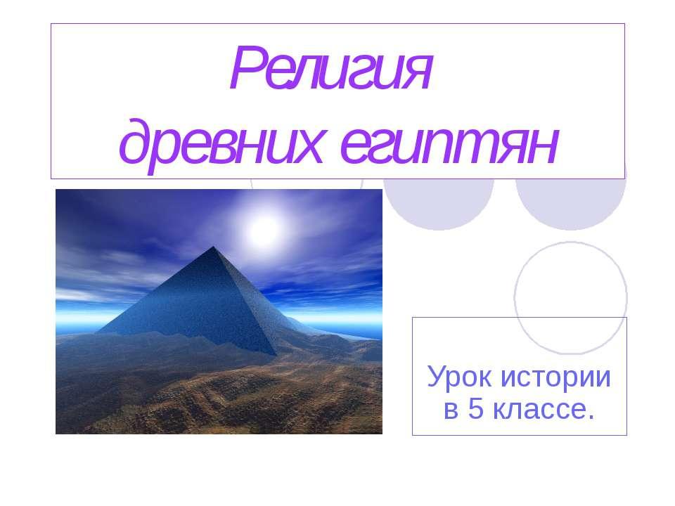 Религия древних египтян Урок истории в 5 классе.