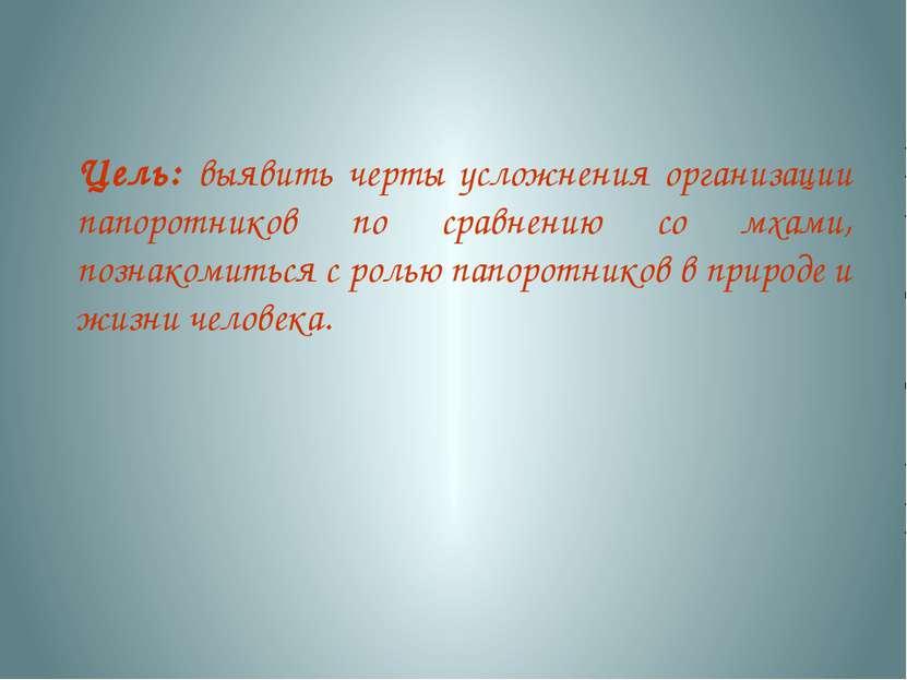Цель: выявить черты усложнения организации папоротников по сравнению со мхами...