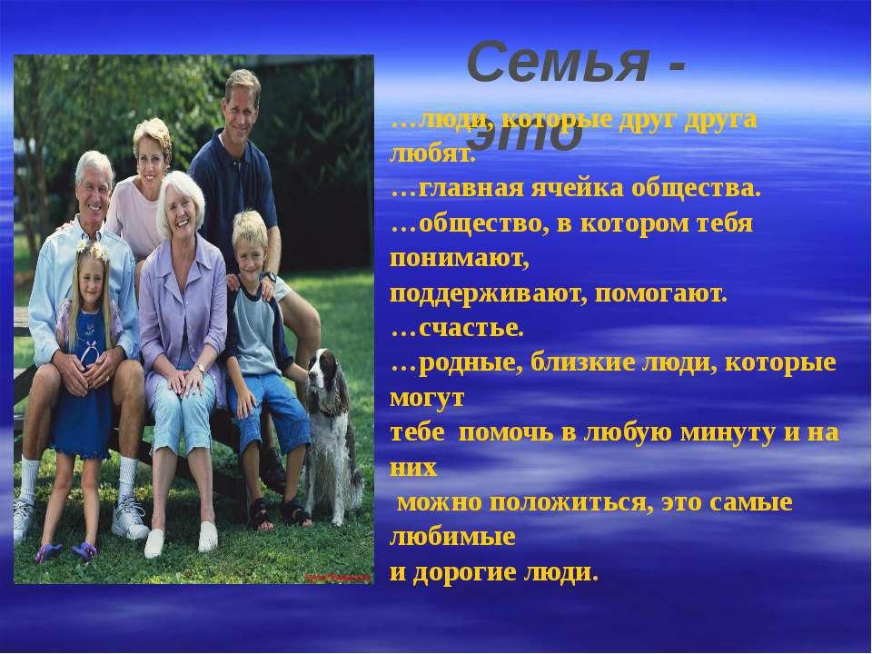 Семья - Семья - это …люди, которые друг друга любят. …главная ячейка общества...