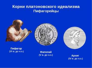 Корни платоновского идеализма Пифагорейцы Пифагор (VI в. до н.э.) Архит (IV в...