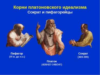 Корни платоновского идеализма Сократ и пифагорейцы Пифагор (VI в. до н.э.) Пл...