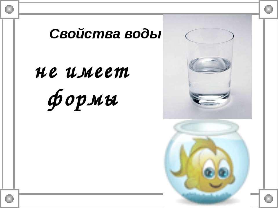 не имеет формы Свойства воды