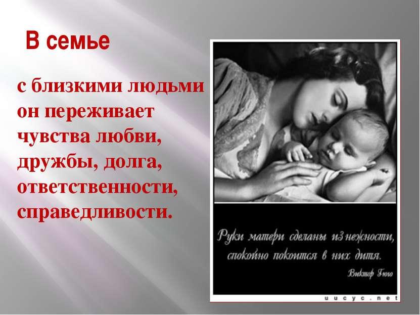 В семье с близкими людьми он переживает чувства любви, дружбы, долга, ответст...