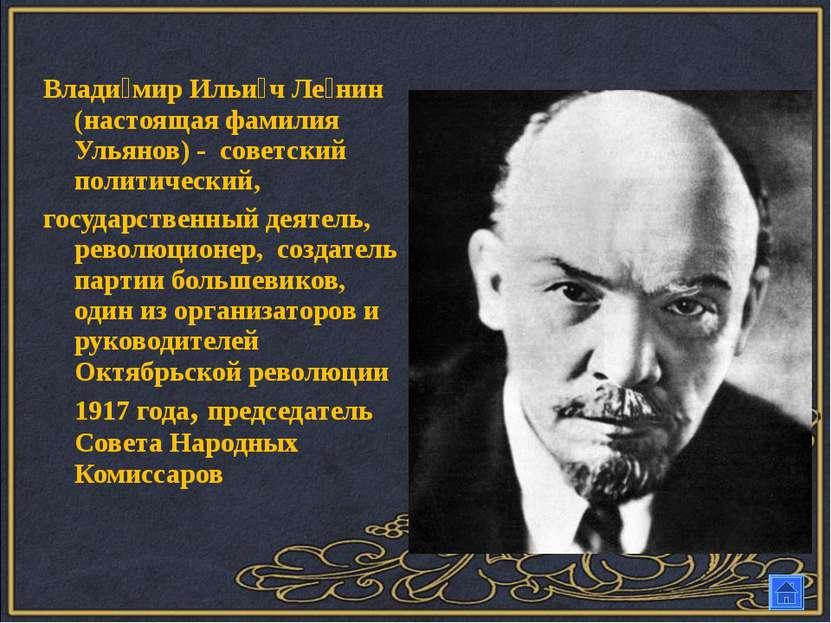 Влади мир Ильи ч Ле нин (настоящая фамилия Ульянов) - советский политический,...
