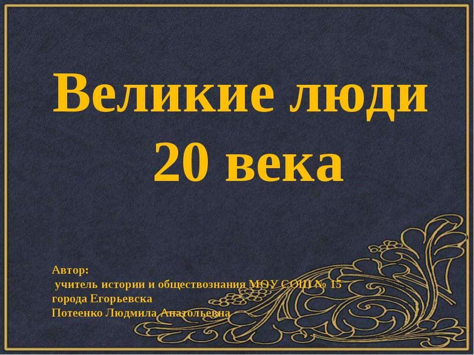 Великие люди 20 века Автор: учитель истории и обществознания МОУ СОШ № 15 гор...