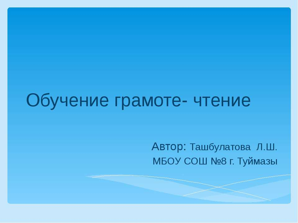 Обучение грамоте- чтение Автор: Ташбулатова Л.Ш. МБОУ СОШ №8 г. Туймазы