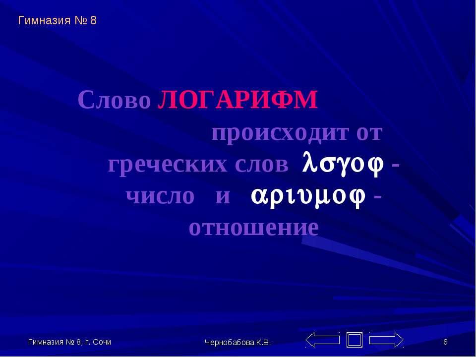 Гимназия № 8, г. Сочи Чернобабова К.В. * Слово ЛОГАРИФМ происходит от греческ...