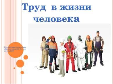 Труд в жизни человека Презентацию подготовил Линник Андрей 2 В класс школа 2006
