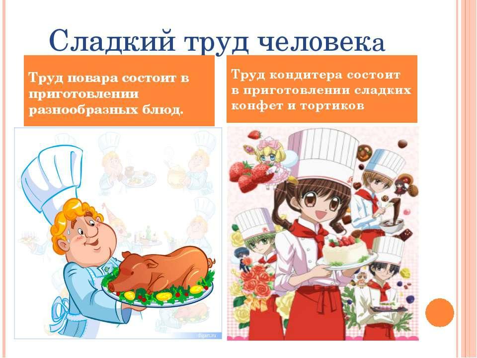 Сладкий труд человека Труд повара состоит в приготовлении разнообразных блюд....