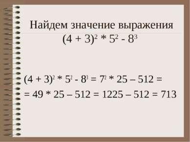 Найдем значение выражения (4 + 3)2 * 52 - 83 (4 + 3)2 * 52 - 83 = 72 * 25 – 5...