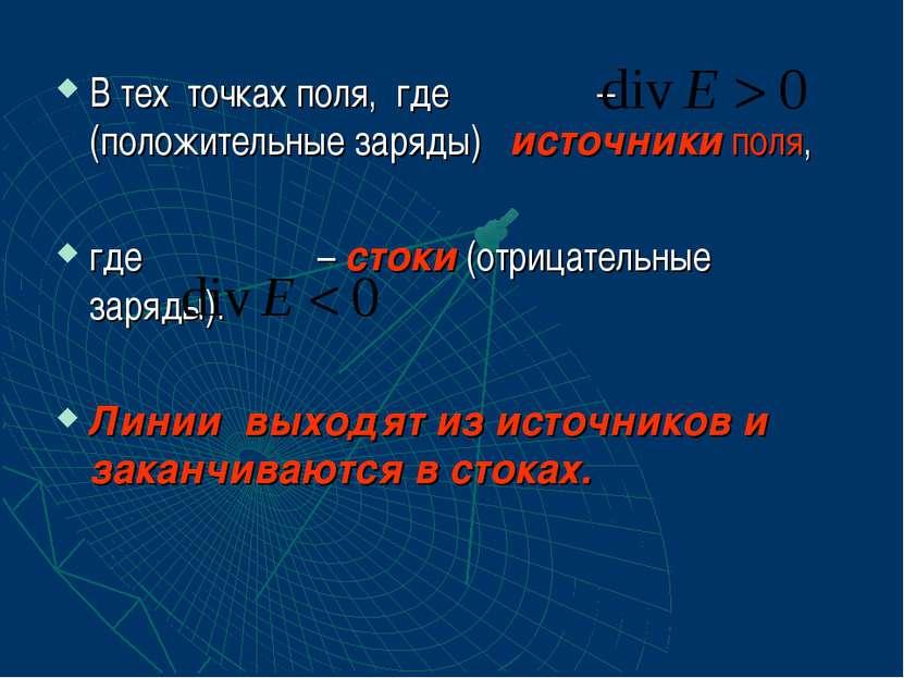 В тех точках поля, где – (положительные заряды) источники поля, где – стоки (...