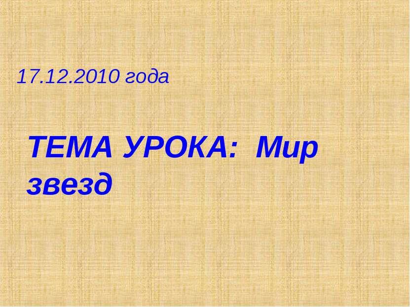 17.12.2010 года ТЕМА УРОКА: Мир звезд