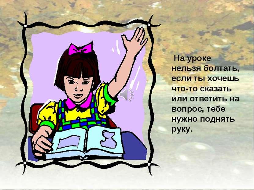На уроке нельзя болтать, если ты хочешь что-то сказать или ответить на вопрос...