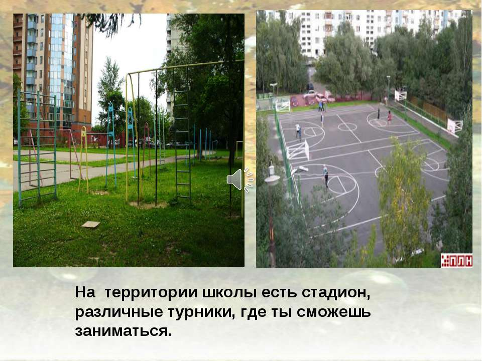 На территории школы есть стадион, различные турники, где ты сможешь заниматься.