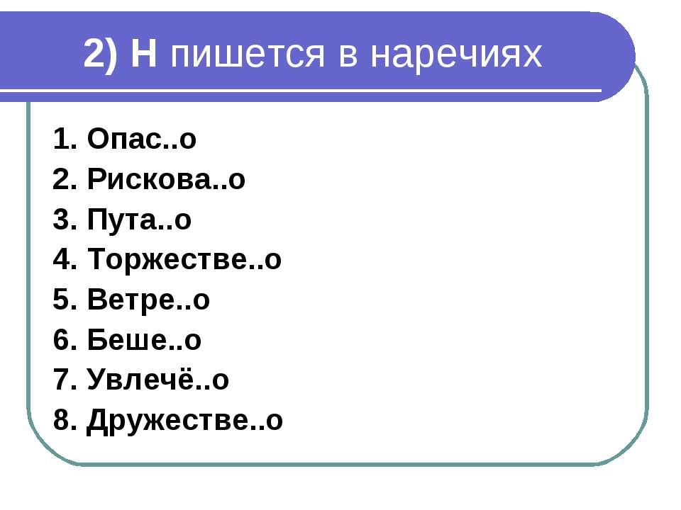 2) Н пишется в наречиях 1. Опас..о 2. Рискова..о 3. Пута..о 4. Торжестве..о 5...