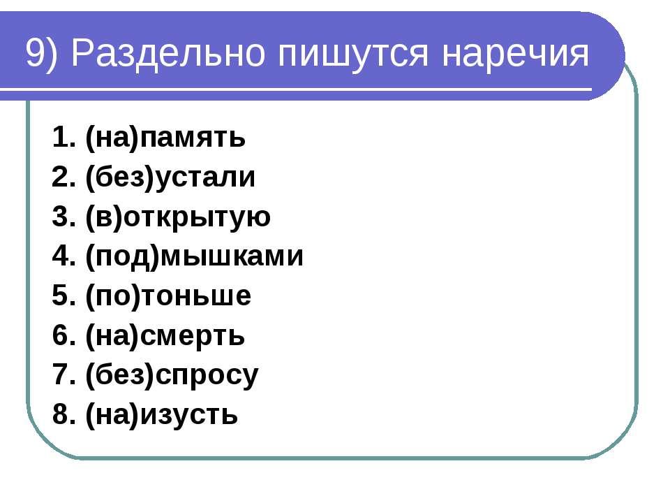 9) Раздельно пишутся наречия 1. (на)память 2. (без)устали 3. (в)открытую 4. (...