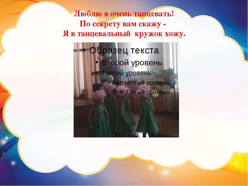 Люблю я очень танцевать! По секрету вам скажу - Я в танцевальный кружок хожу.