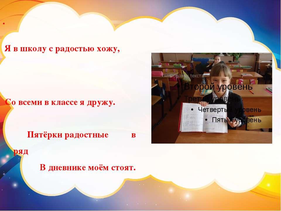. Я в школу с радостью хожу, Со всеми в классе я дружу. Пятёрки радостные в р...