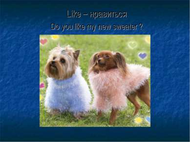 Like – нравиться Do you like my new sweater ?