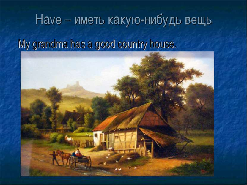 Have – иметь какую-нибудь вещь My grandma has a good country house.