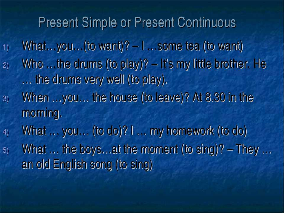 Present Simple or Present Continuous What…you…(to want)? – I …some tea (to wa...
