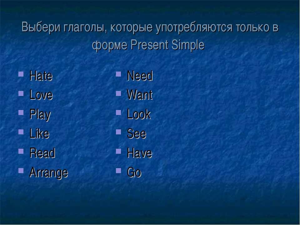 Выбери глаголы, которые употребляются только в форме Present Simple Hate Love...