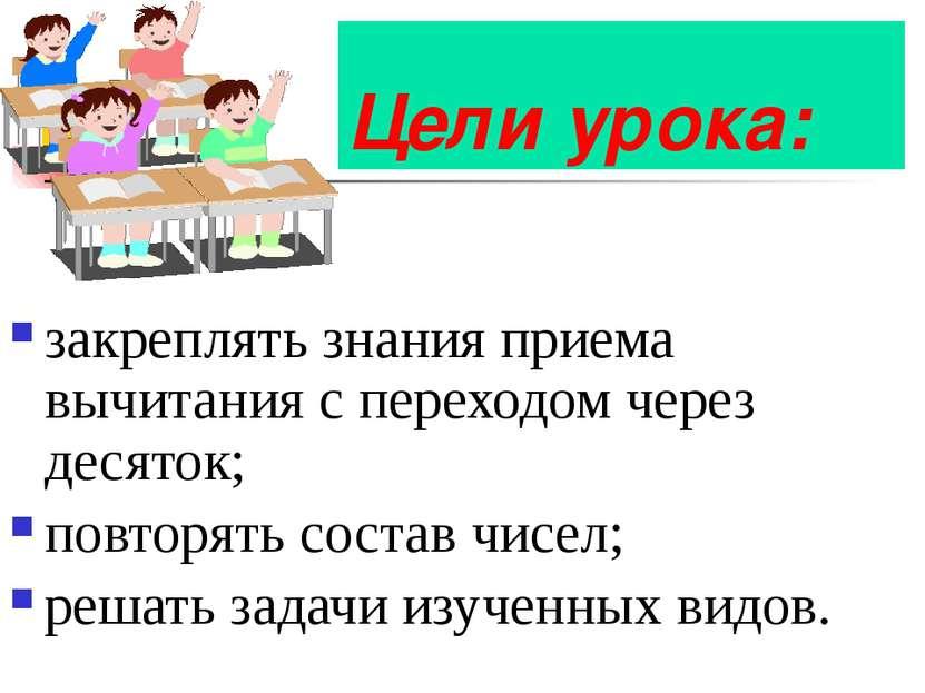 Цели урока: закреплять знания приема вычитания с переходом через десяток; пов...