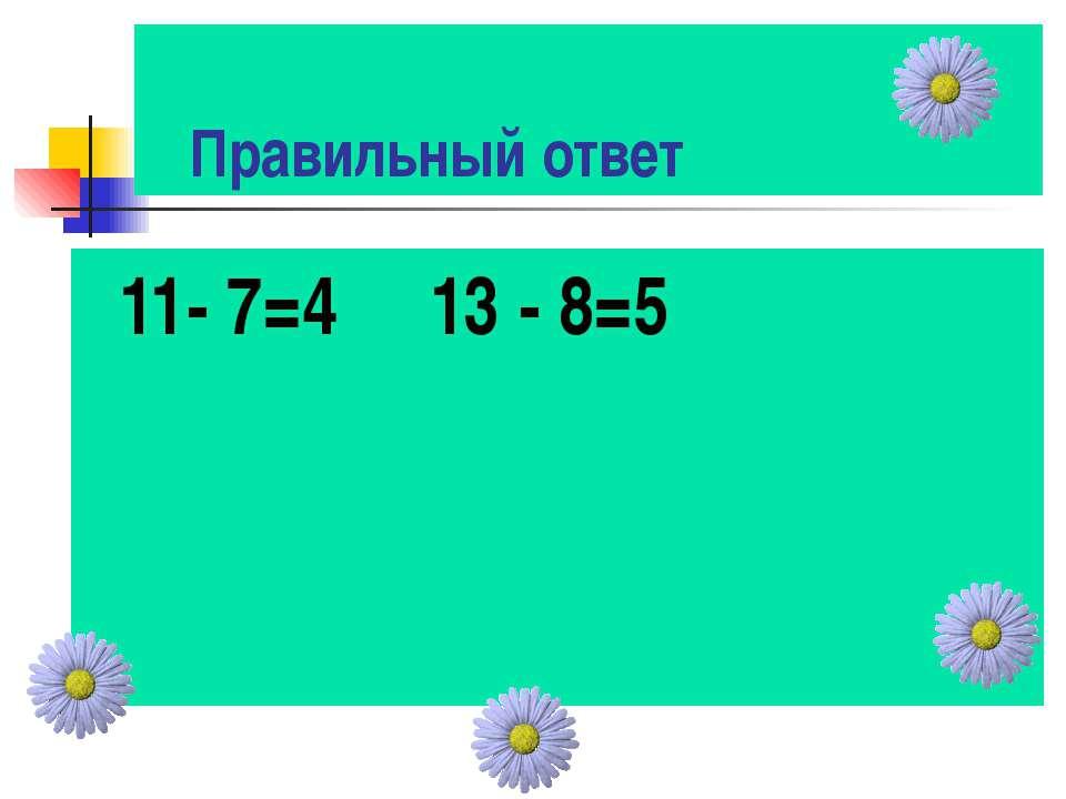 Правильный ответ 11- 7=4 13 - 8=5