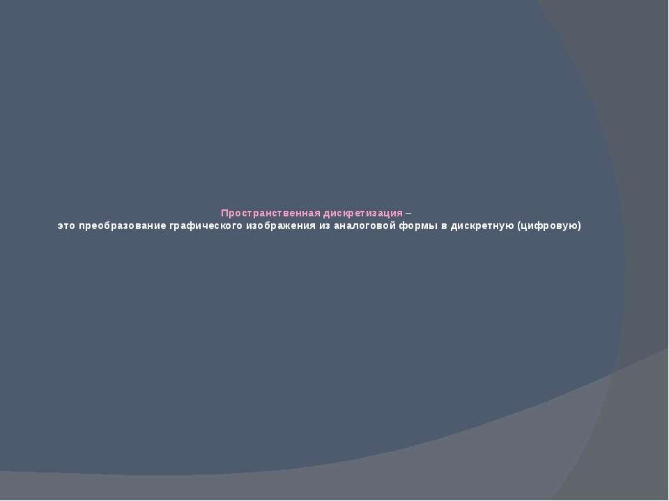 Пространственная дискретизация – это преобразование графического изображения ...