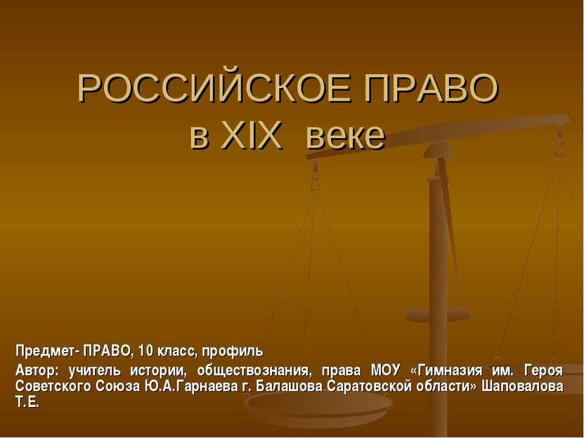 РОССИЙСКОЕ ПРАВО в XIX веке Предмет- ПРАВО, 10 класс, профиль Автор: учитель ...