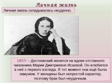 Личная жизнь 1857г – Достоевский женится на вдове отставного чиновника Марии ...