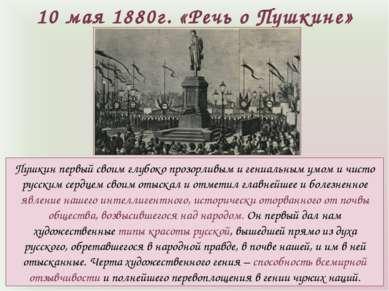 10 мая 1880г. «Речь о Пушкине» Пушкин первый своим глубоко прозорливым и гени...