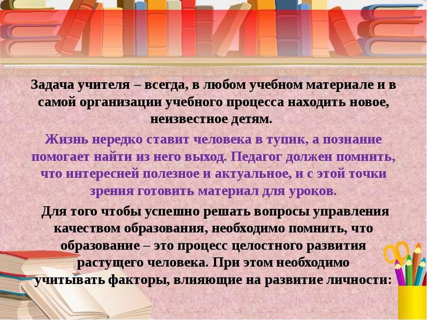 Задача учителя – всегда, в любом учебном материале и в самой организации учеб...