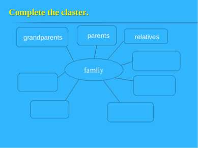 Complete the claster. family grandparents relatives parents