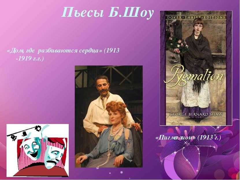 Пьесы Б.Шоу «Дом, где разбиваются сердца» (1913 -1919 г.г.) «Пигмалион» (1913...