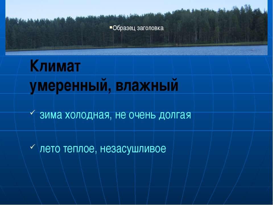 Климат умеренный, влажный зима холодная, не очень долгая лето теплое, незасуш...