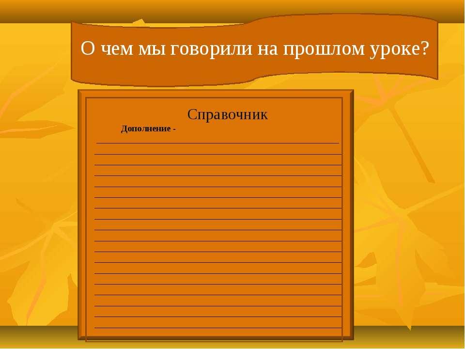 О чем мы говорили на прошлом уроке? Справочник Дополнение - _________________...