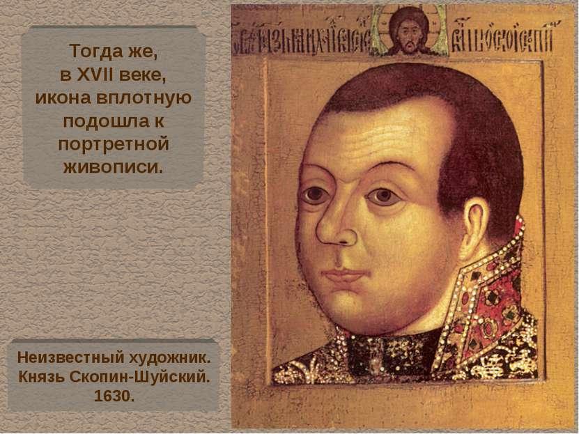 Тогда же, в XVII веке, икона вплотную подошла к портретной живописи. Неизвест...