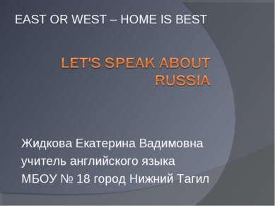 EAST OR WEST – HOME IS BEST Жидкова Екатерина Вадимовна учитель английского я...