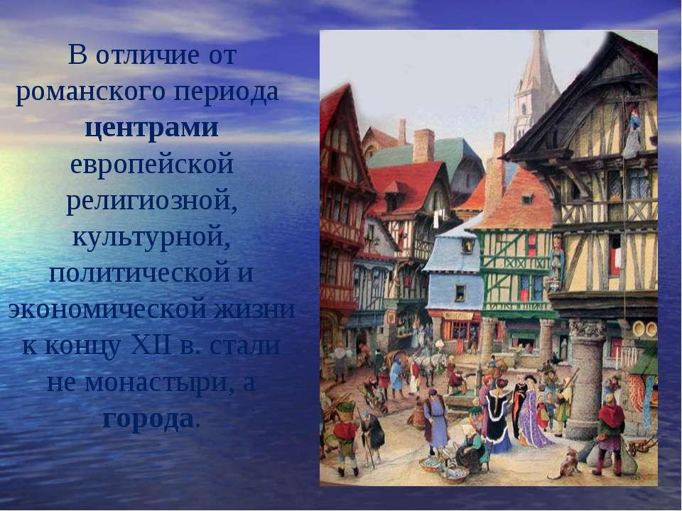В отличие от романского периода центрами европейской религиозной, культурной,...
