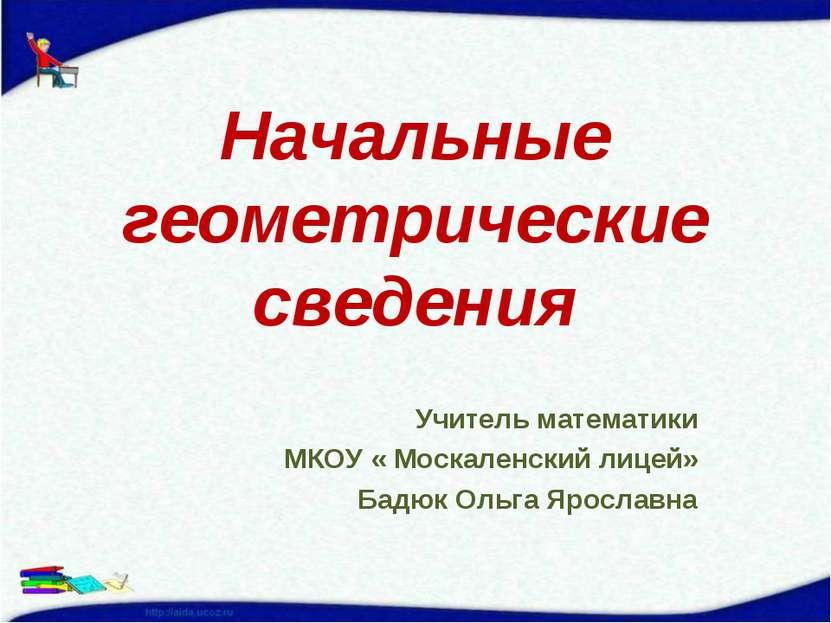 Начальные геометрические сведения Учитель математики МКОУ « Москаленский лице...